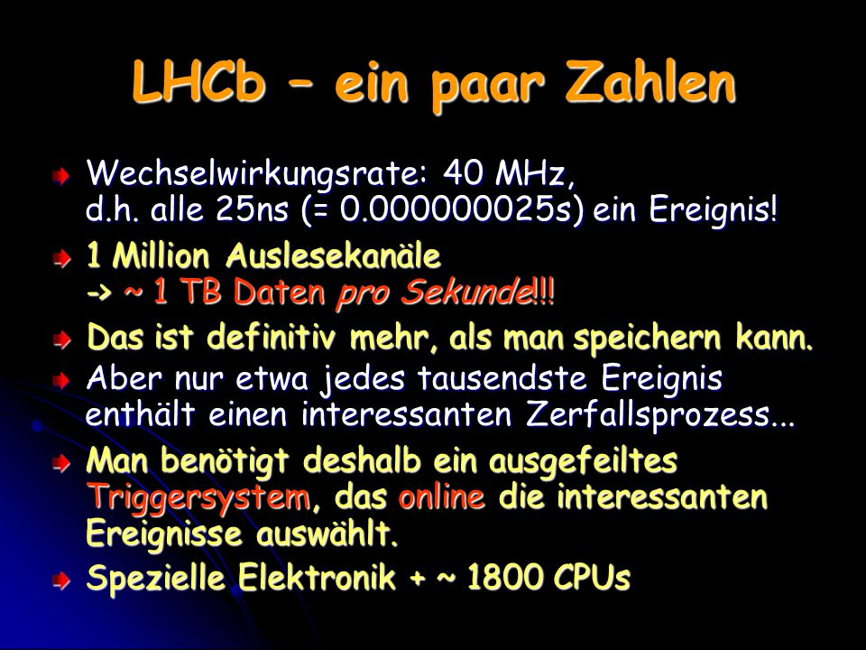 LHCb – ein paar Zahlen Wechselwirkungsrate: 40 MHz, d.h. alle 25ns (= 0.000000025s) ein Ereignis!