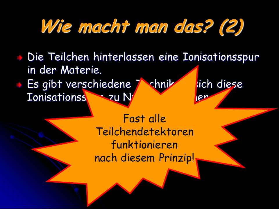 Wie macht man das (2) Die Teilchen hinterlassen eine Ionisationsspur in der Materie. Fast alle. Teilchendetektoren.