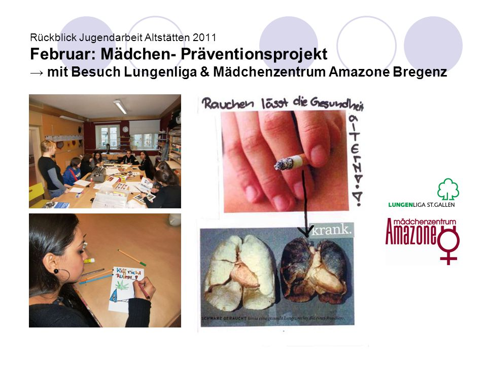 Rückblick Jugendarbeit Altstätten 2011 Februar: Mädchen- Präventionsprojekt → mit Besuch Lungenliga & Mädchenzentrum Amazone Bregenz