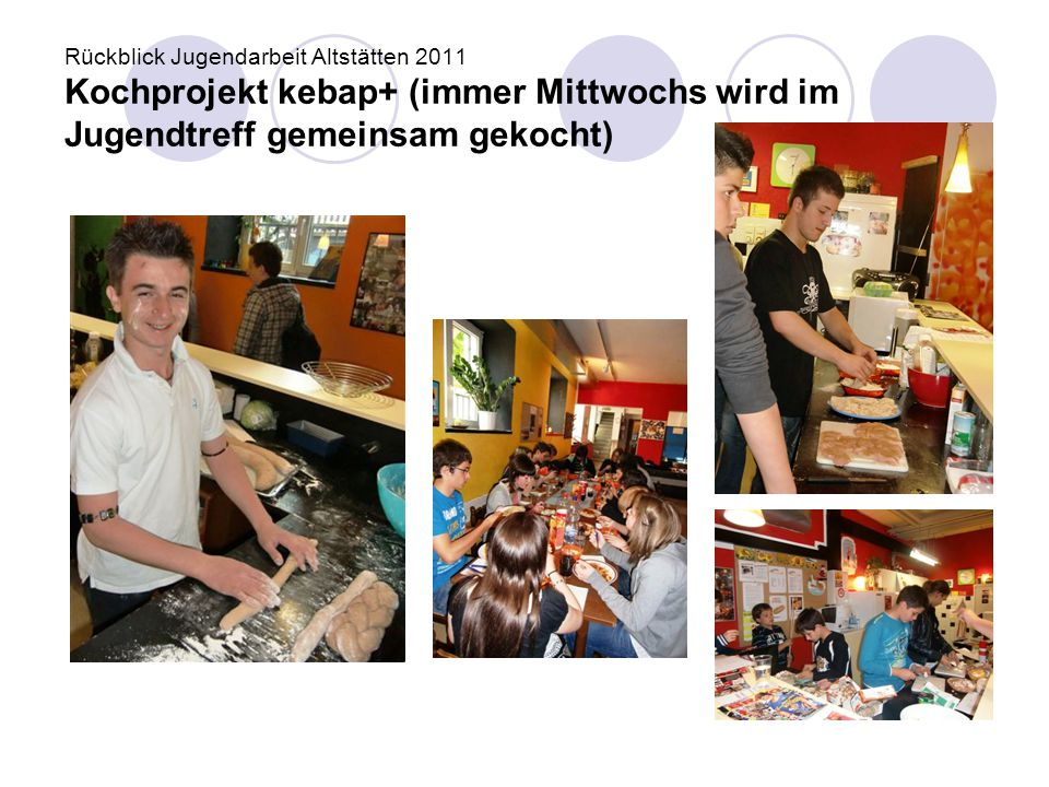 Rückblick Jugendarbeit Altstätten 2011 Kochprojekt kebap+ (immer Mittwochs wird im Jugendtreff gemeinsam gekocht)