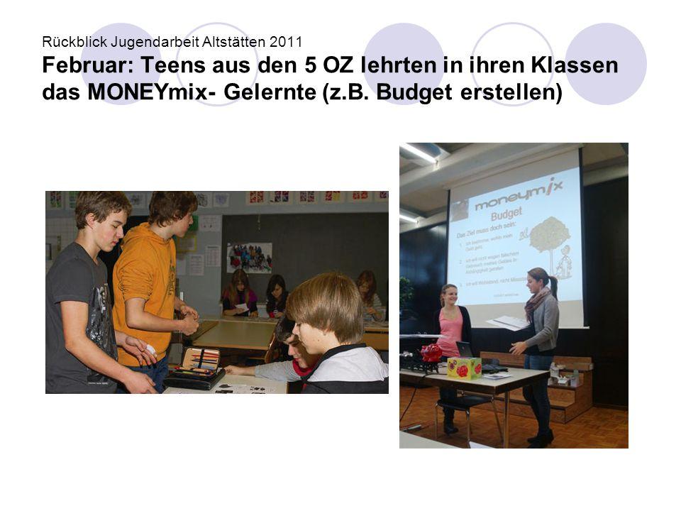 Rückblick Jugendarbeit Altstätten 2011 Februar: Teens aus den 5 OZ lehrten in ihren Klassen das MONEYmix- Gelernte (z.B.