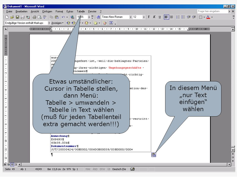 Tabelle beseitigen Etwas umständlicher: Cursor in Tabelle stellen, dann Menü: Tabelle > umwandeln > Tabelle in Text wählen.