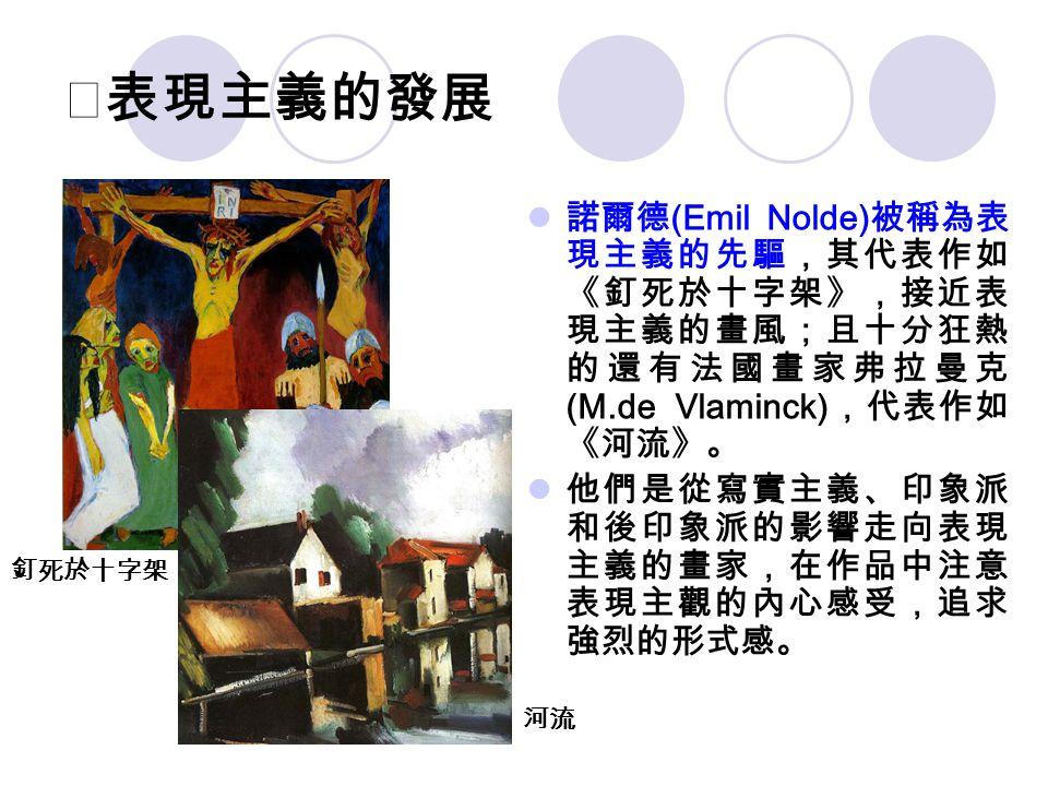 ★表現主義的發展 諾爾德(Emil Nolde)被稱為表現主義的先驅,其代表作如《釘死於十字架》,接近表現主義的畫風;且十分狂熱的還有法國畫家弗拉曼克(M.de Vlaminck),代表作如《河流》。