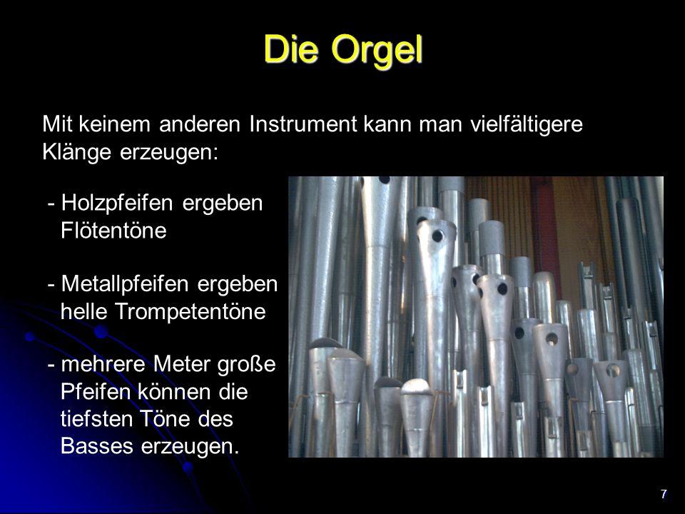 Die Orgel Mit keinem anderen Instrument kann man vielfältigere Klänge erzeugen: - Holzpfeifen ergeben Flötentöne.