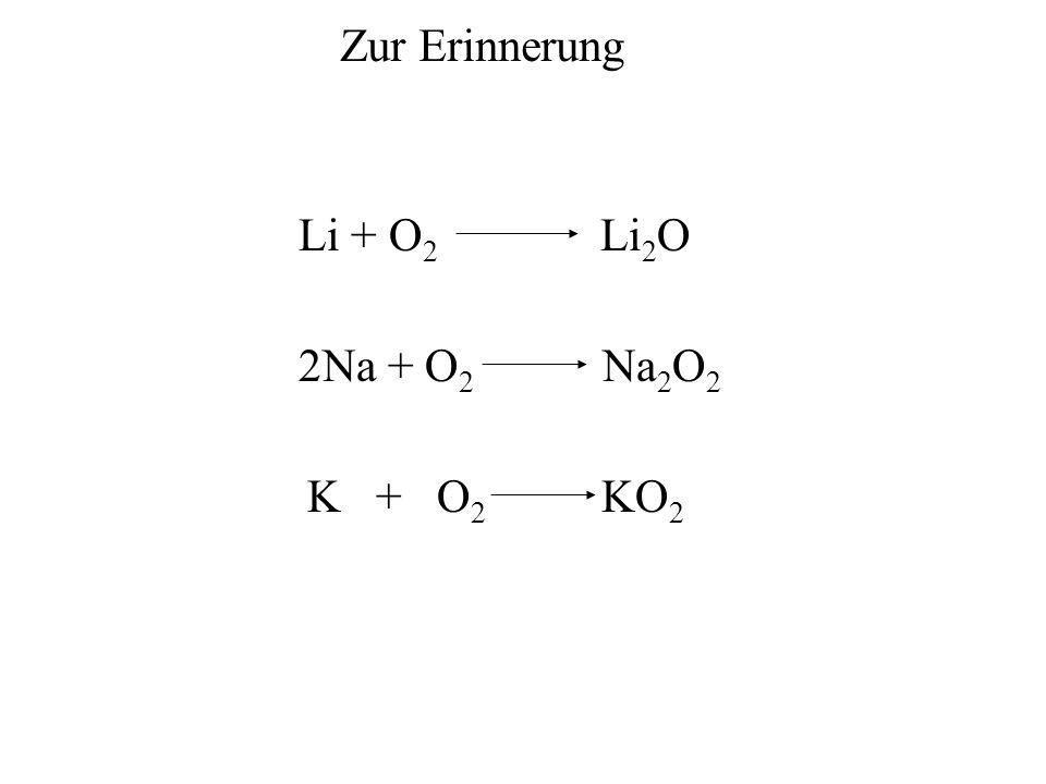 Zur Erinnerung Li + O2 Li2O 2Na + O2 Na2O2 K + O2 KO2