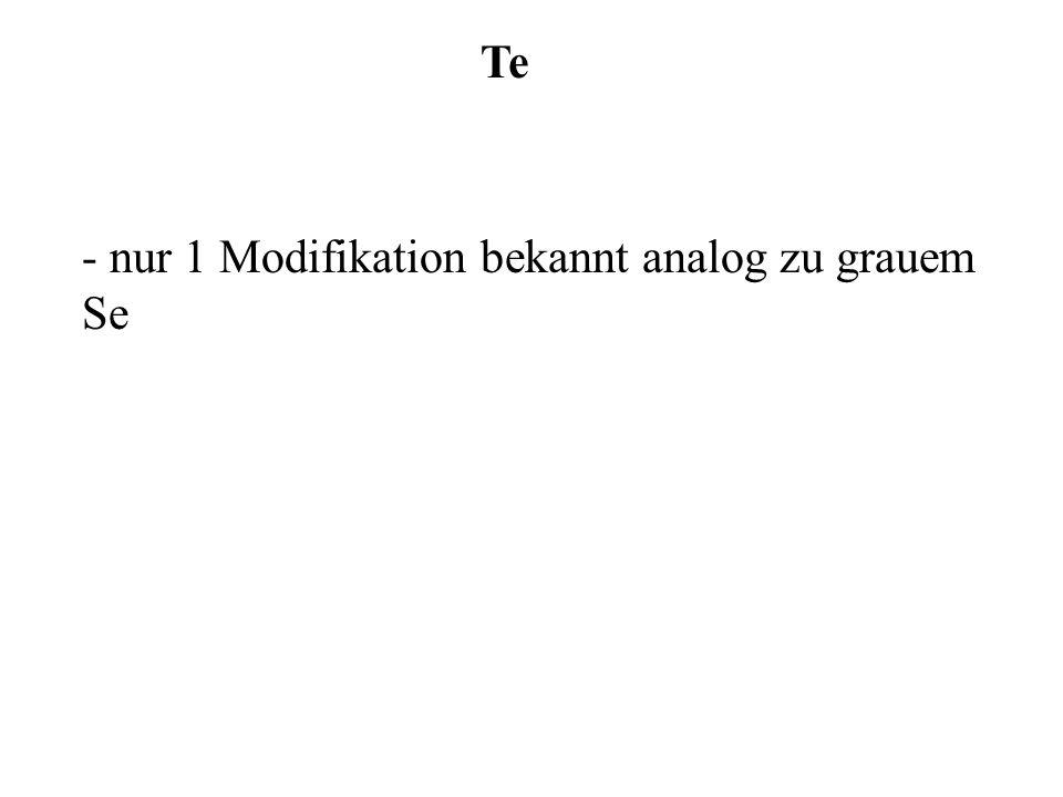 Te - nur 1 Modifikation bekannt analog zu grauem Se