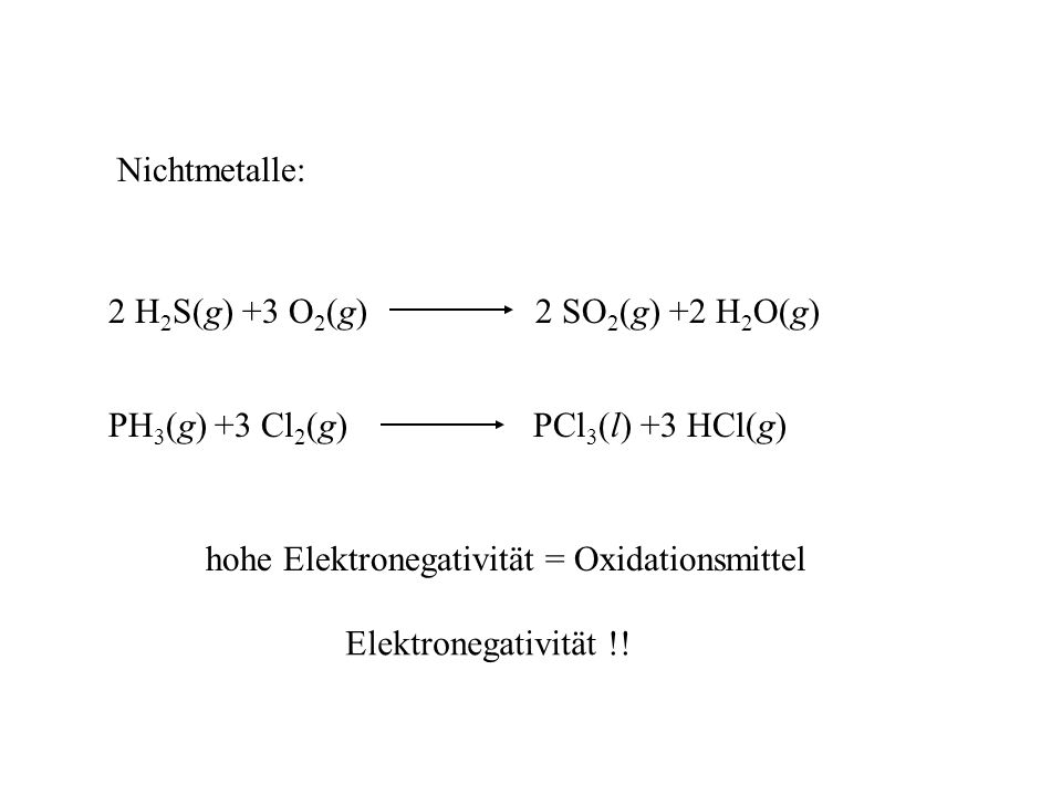 Nichtmetalle: 2 H2S(g) +3 O2(g) 2 SO2(g) +2 H2O(g) PH3(g) +3 Cl2(g) PCl3(l) +3 HCl(g)