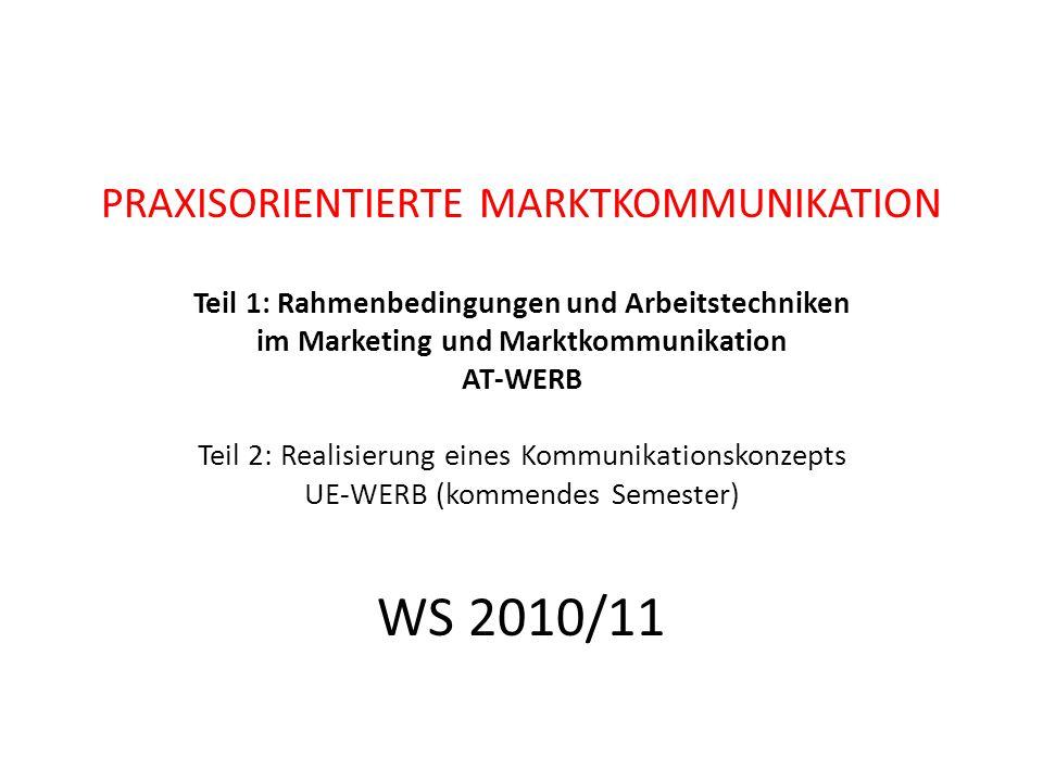 PRAXISORIENTIERTE MARKTKOMMUNIKATION Teil 1: Rahmenbedingungen und Arbeitstechniken im Marketing und Marktkommunikation AT-WERB Teil 2: Realisierung eines Kommunikationskonzepts UE-WERB (kommendes Semester) WS 2010/11