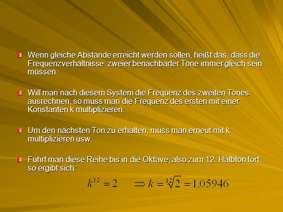 Wenn gleiche Abstände erreicht werden sollen, heißt das, dass die Frequenzverhältnisse zweier benachbarter Töne immer gleich sein müssen.