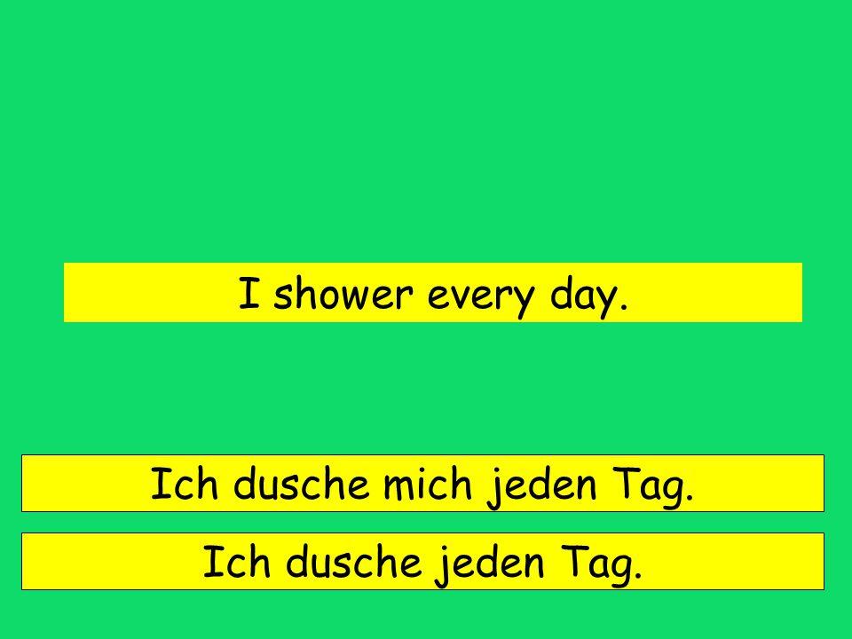Ich dusche mich jeden Tag.