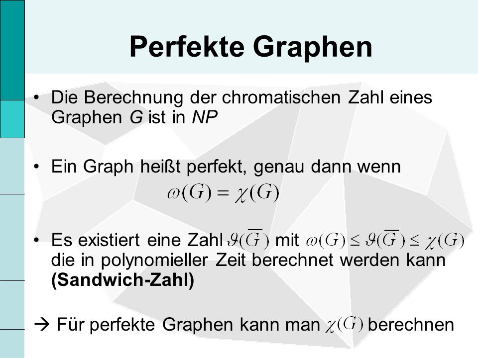 Perfekte Graphen Die Berechnung der chromatischen Zahl eines Graphen G ist in NP. Ein Graph heißt perfekt, genau dann wenn.