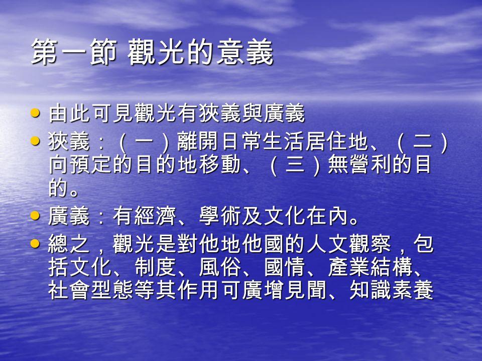 第一節 觀光的意義 由此可見觀光有狹義與廣義 狹義:(一)離開日常生活居住地、(二)向預定的目的地移動、(三)無營利的目的。