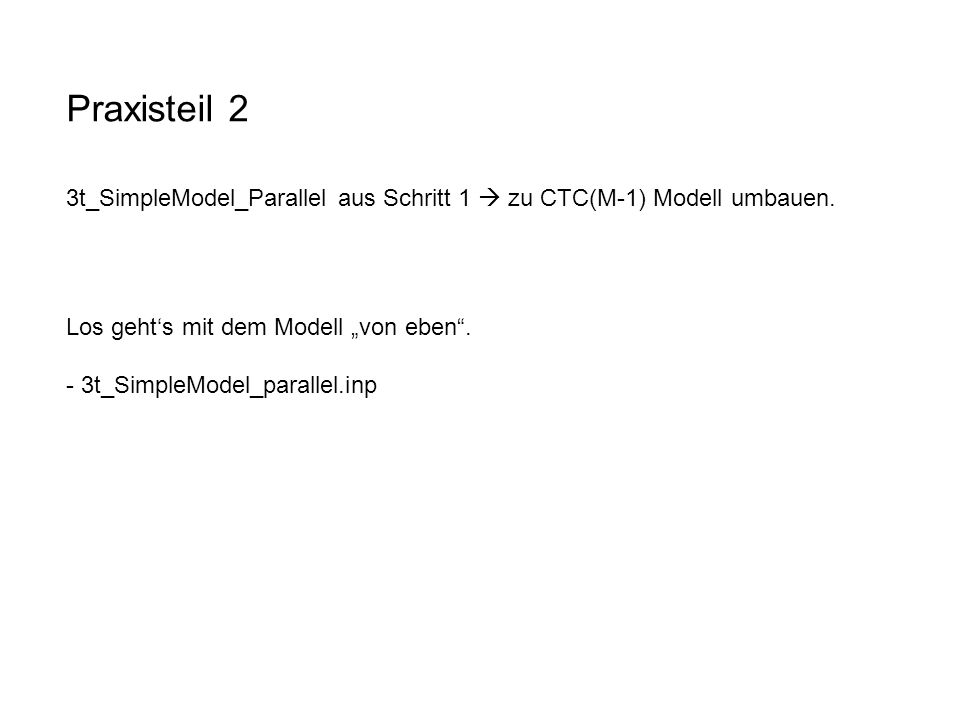 """Praxisteil 2 3t_SimpleModel_Parallel aus Schritt 1  zu CTC(M-1) Modell umbauen. Los geht's mit dem Modell """"von eben ."""