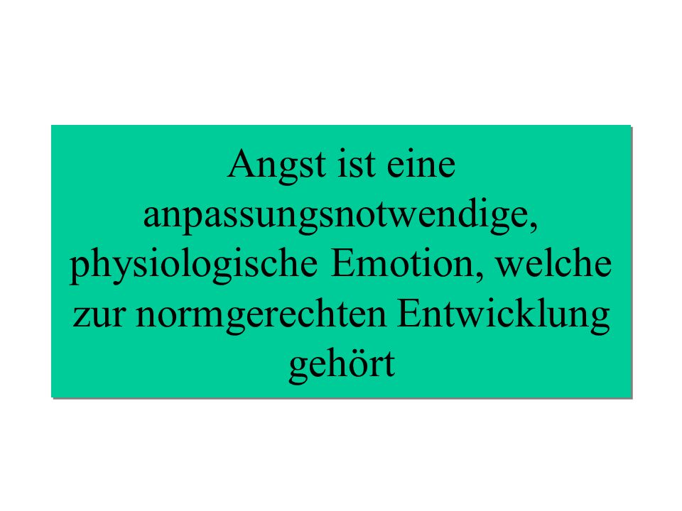 Angst ist eine anpassungsnotwendige, physiologische Emotion, welche zur normgerechten Entwicklung gehört