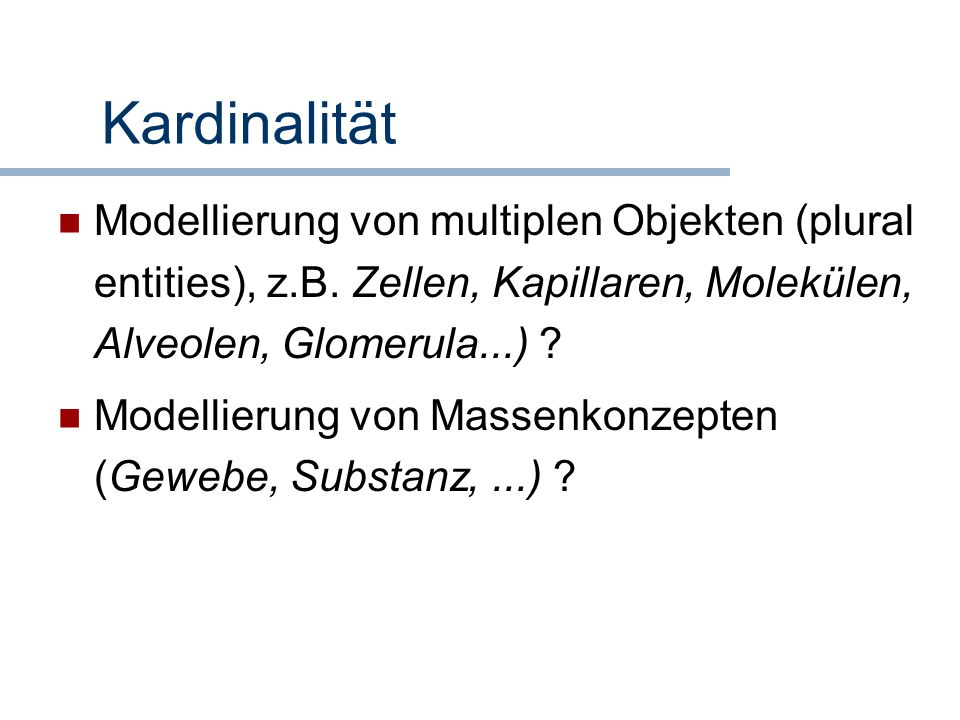 Kardinalität Modellierung von multiplen Objekten (plural entities), z.B. Zellen, Kapillaren, Molekülen, Alveolen, Glomerula...)