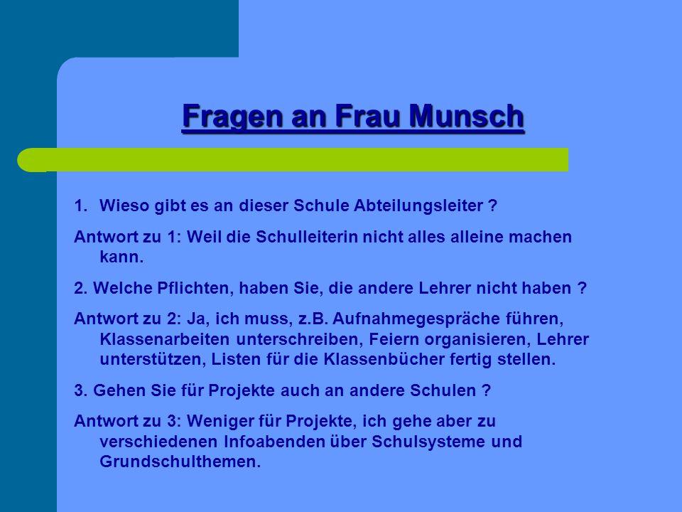 Fragen an Frau Munsch Wieso gibt es an dieser Schule Abteilungsleiter Antwort zu 1: Weil die Schulleiterin nicht alles alleine machen kann.