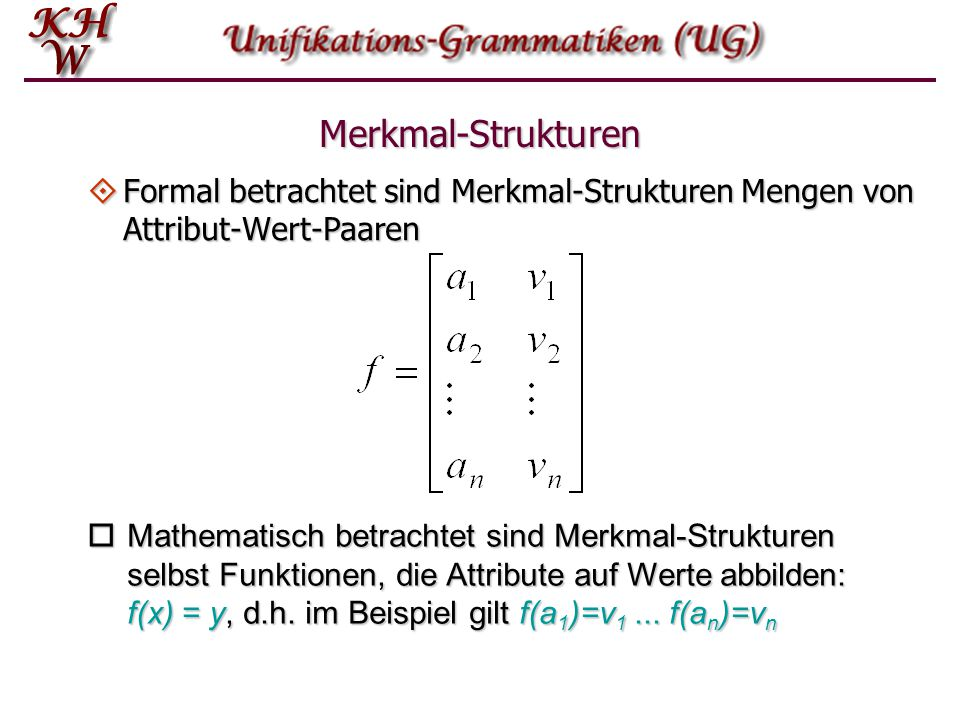 Merkmal-Strukturen Formal betrachtet sind Merkmal-Strukturen Mengen von Attribut-Wert-Paaren.