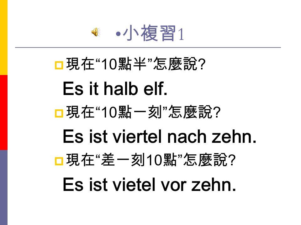 小複習1 現在 10點半 怎麼說 Es it halb elf. 現在 10點一刻 怎麼說