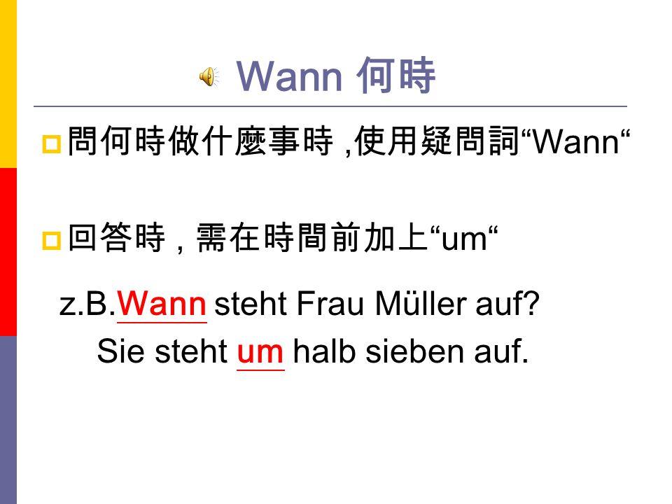 Wann 何時 問何時做什麼事時 ,使用疑問詞 Wann 回答時 , 需在時間前加上 um