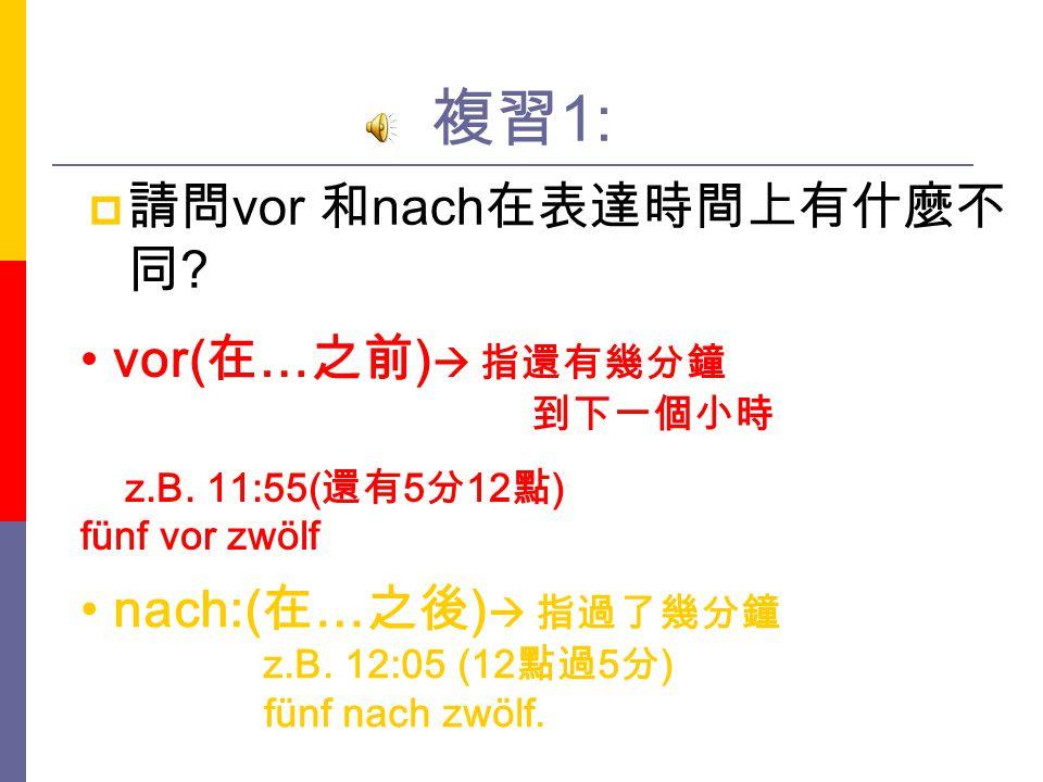 複習1: 請問vor 和nach在表達時間上有什麼不同 vor(在…之前) 指還有幾分鐘 到下一個小時