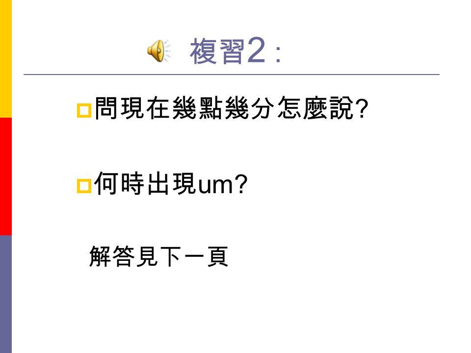 複習2 : 問現在幾點幾分怎麼說 何時出現um 解答見下一頁