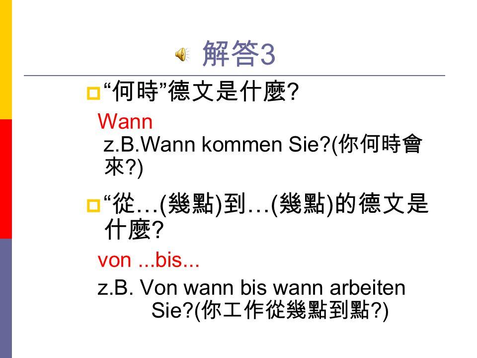 解答3 何時 德文是什麼 從…(幾點)到…(幾點)的德文是 什麼 Wann z.B.Wann kommen Sie (你何時會來 )