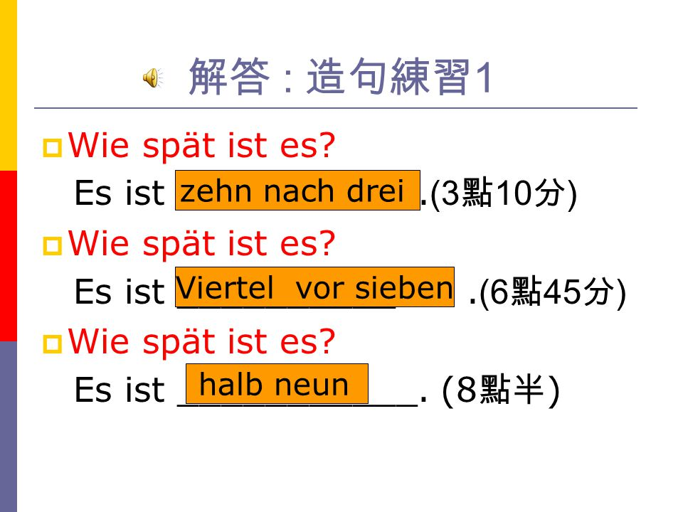 解答 : 造句練習1 Wie spät ist es Es ist ___________.(3點10分) zehn nach drei