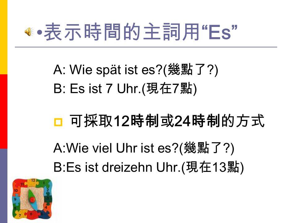 表示時間的主詞用 Es 可採取12時制或24時制的方式 A: Wie spät ist es (幾點了 )