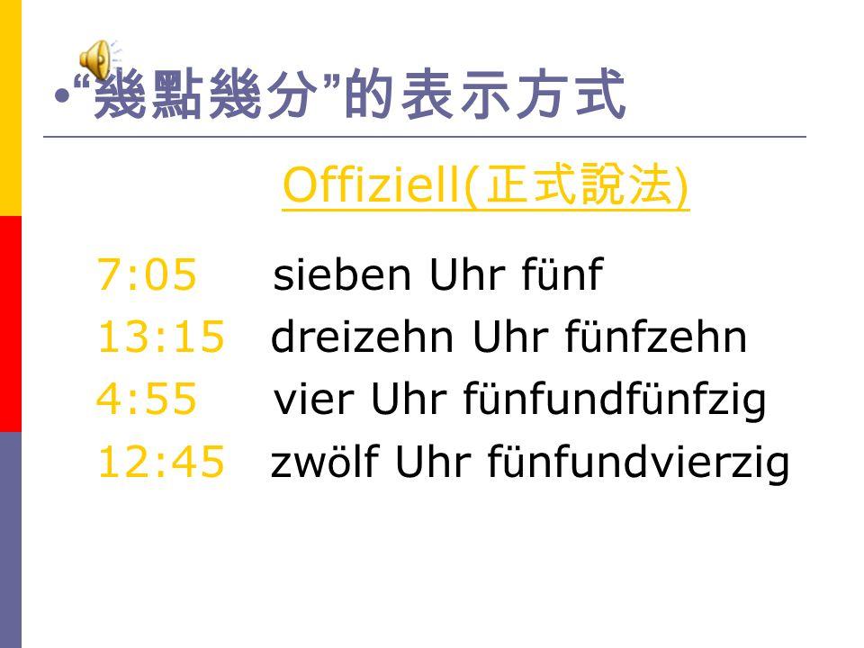 幾點幾分 的表示方式 Offiziell(正式說法) 7:05 sieben Uhr fünf