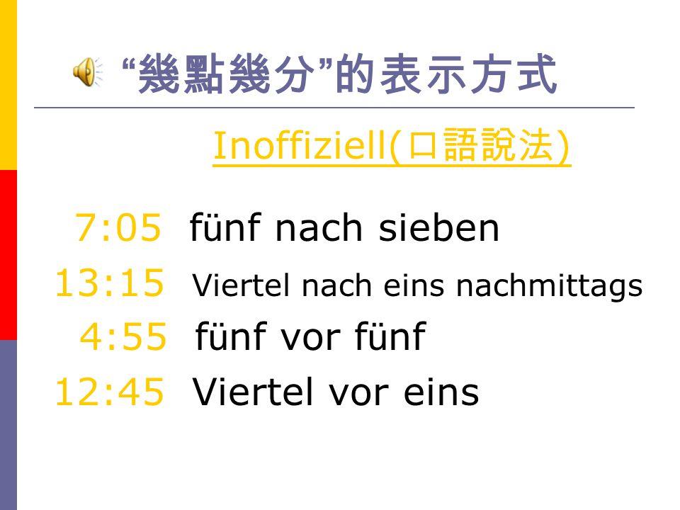 幾點幾分 的表示方式 Inoffiziell(口語說法) 13:15 Viertel nach eins nachmittags