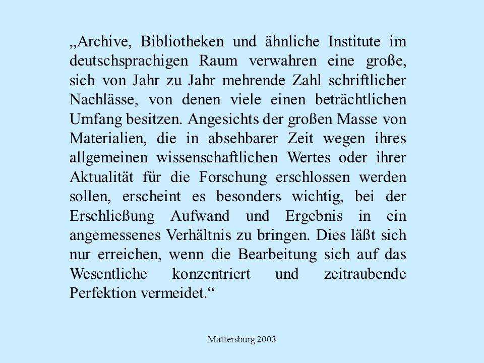 """""""Archive, Bibliotheken und ähnliche Institute im deutschsprachigen Raum verwahren eine große, sich von Jahr zu Jahr mehrende Zahl schriftlicher Nachlässe, von denen viele einen beträchtlichen Umfang besitzen. Angesichts der großen Masse von Materialien, die in absehbarer Zeit wegen ihres allgemeinen wissenschaftlichen Wertes oder ihrer Aktualität für die Forschung erschlossen werden sollen, erscheint es besonders wichtig, bei der Erschließung Aufwand und Ergebnis in ein angemessenes Verhältnis zu bringen. Dies läßt sich nur erreichen, wenn die Bearbeitung sich auf das Wesentliche konzentriert und zeitraubende Perfektion vermeidet."""