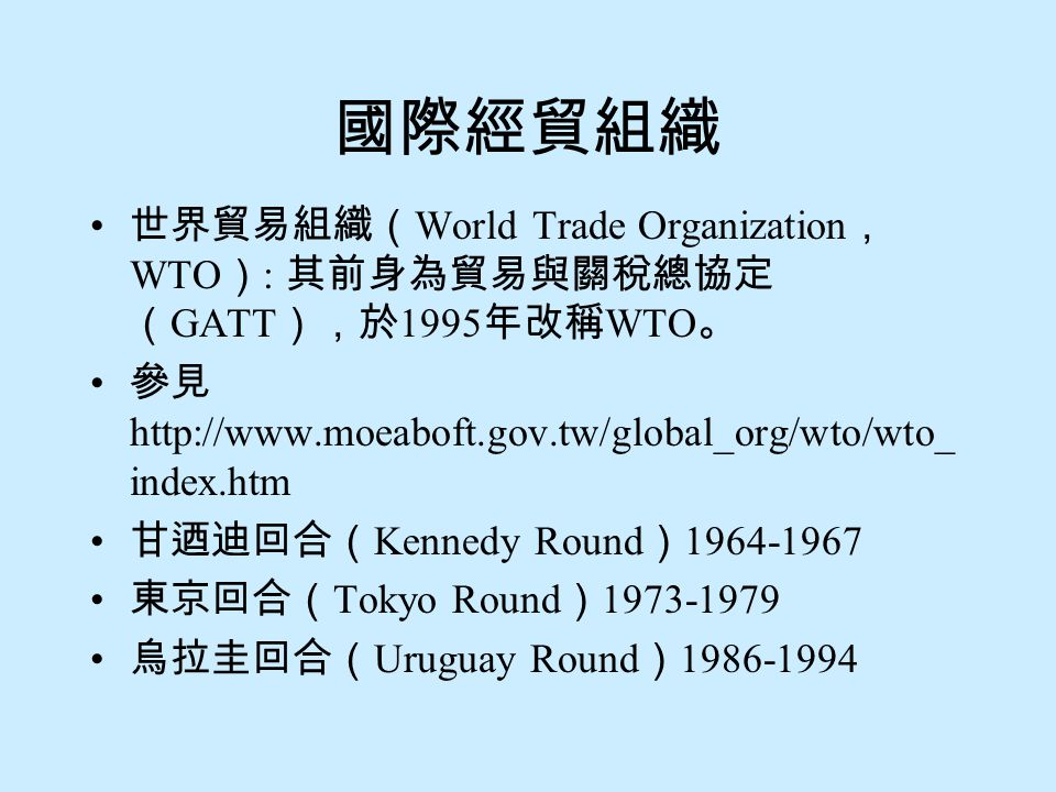 國際經貿組織 世界貿易組織(World Trade Organization, WTO): 其前身為貿易與關稅總協定(GATT),於1995年改稱WTO。 參見http://www.moeaboft.gov.tw/global_org/wto/wto_index.htm.
