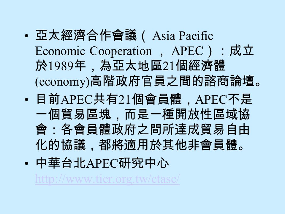 亞太經濟合作會議( Asia Pacific Economic Cooperation , APEC):成立於1989年,為亞太地區21個經濟體(economy)高階政府官員之間的諮商論壇。