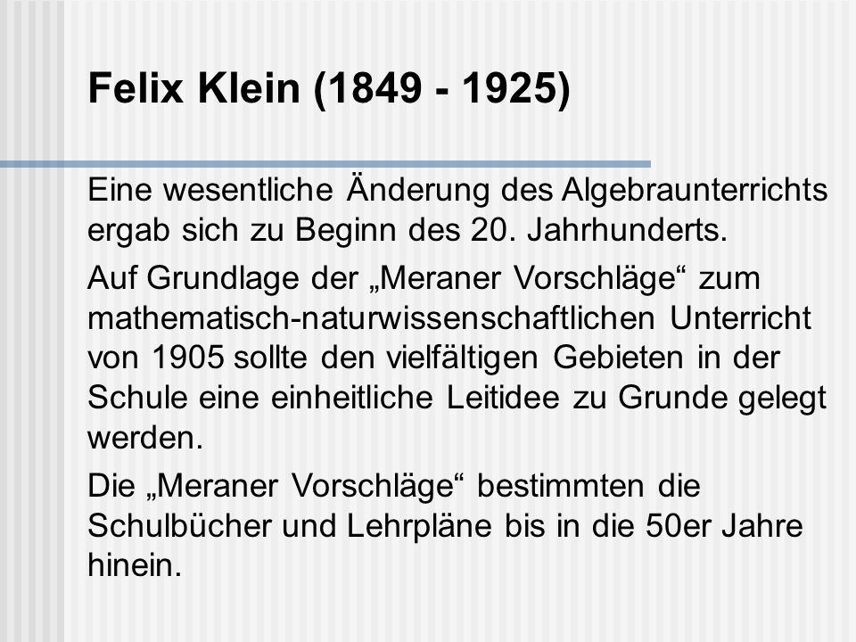 Felix Klein (1849 - 1925) Eine wesentliche Änderung des Algebraunterrichts ergab sich zu Beginn des 20. Jahrhunderts.
