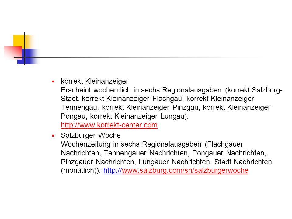 korrekt Kleinanzeiger Erscheint wöchentlich in sechs Regionalausgaben (korrekt Salzburg-Stadt, korrekt Kleinanzeiger Flachgau, korrekt Kleinanzeiger Tennengau, korrekt Kleinanzeiger Pinzgau, korrekt Kleinanzeiger Pongau, korrekt Kleinanzeiger Lungau): http://www.korrekt-center.com