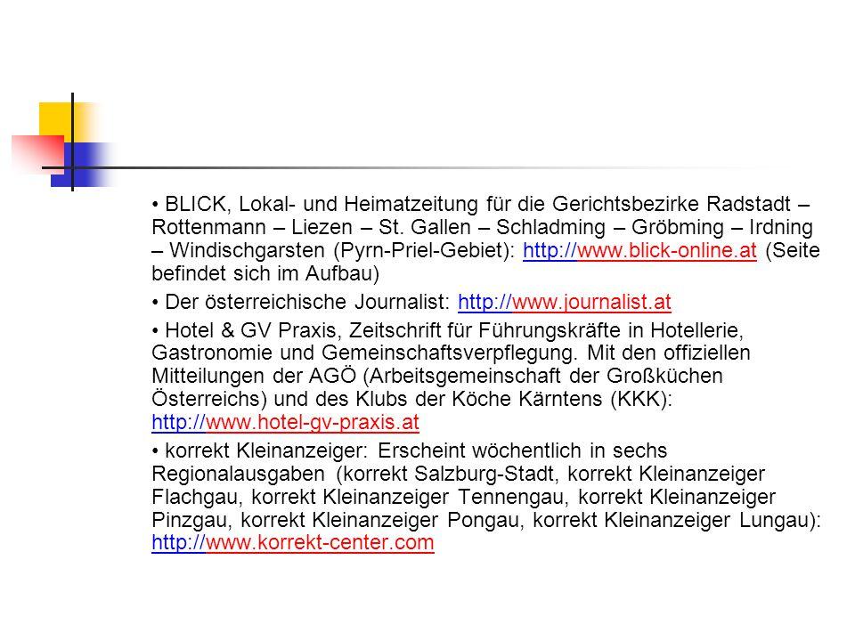 • BLICK, Lokal- und Heimatzeitung für die Gerichtsbezirke Radstadt – Rottenmann – Liezen – St. Gallen – Schladming – Gröbming – Irdning – Windischgarsten (Pyrn-Priel-Gebiet): http://www.blick-online.at (Seite befindet sich im Aufbau)