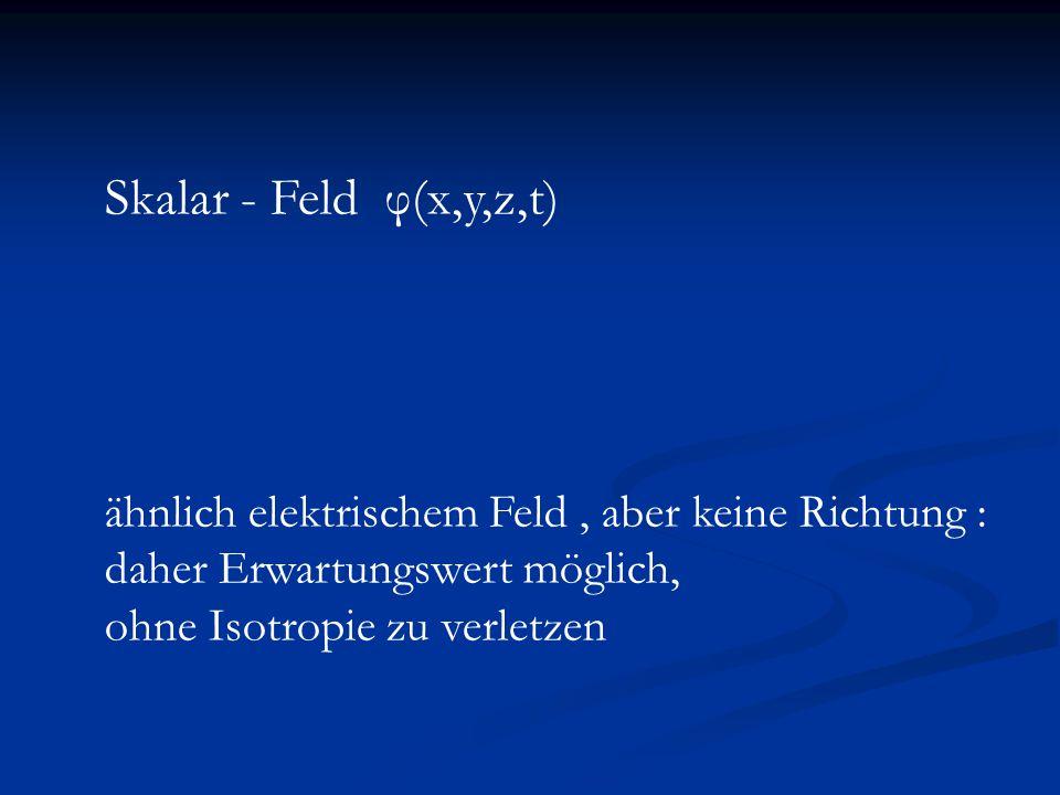 Skalar - Feld φ(x,y,z,t) ähnlich elektrischem Feld , aber keine Richtung : daher Erwartungswert möglich,