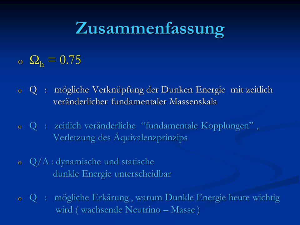 Zusammenfassung Ωh = 0.75. Q : mögliche Verknüpfung der Dunken Energie mit zeitlich. veränderlicher fundamentaler Massenskala.