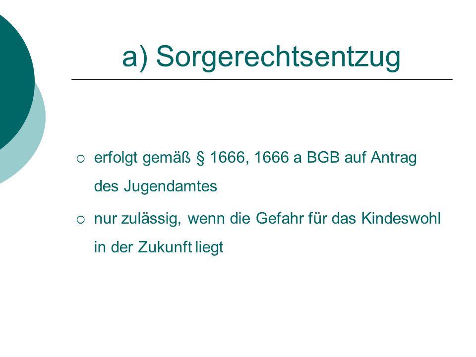 a) Sorgerechtsentzug erfolgt gemäß § 1666, 1666 a BGB auf Antrag des Jugendamtes.