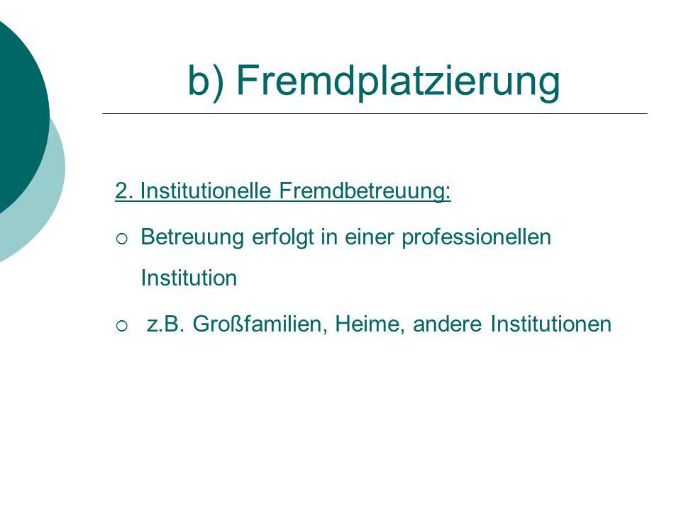 b) Fremdplatzierung 2. Institutionelle Fremdbetreuung:
