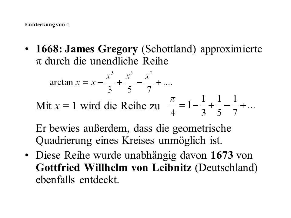 Entdeckung von  1668: James Gregory (Schottland) approximierte  durch die unendliche Reihe. Mit x = 1 wird die Reihe zu.