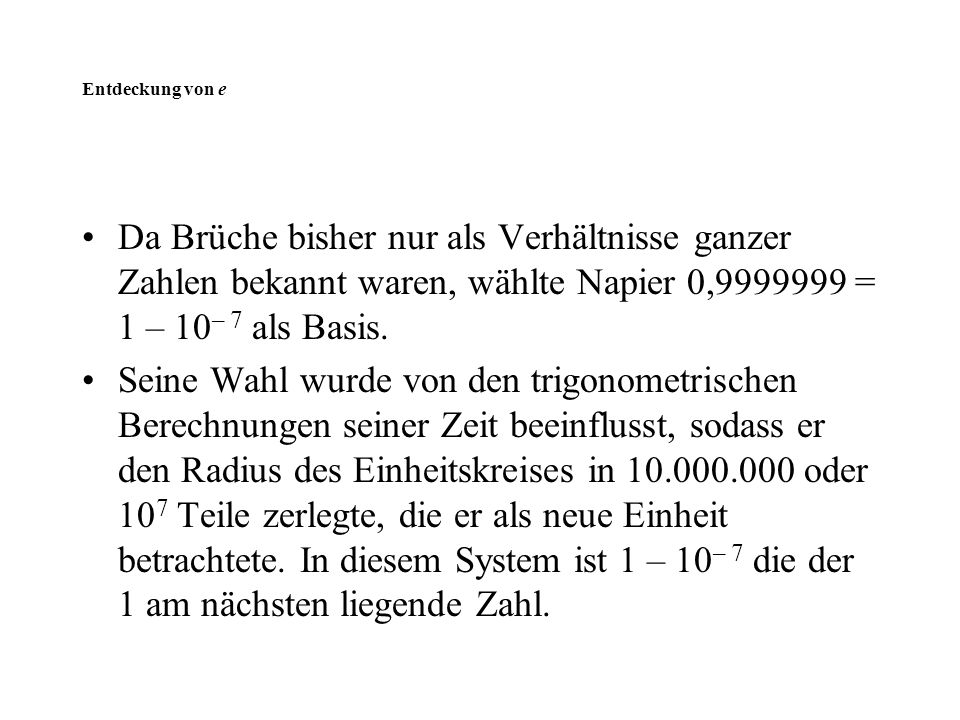 Entdeckung von e Da Brüche bisher nur als Verhältnisse ganzer Zahlen bekannt waren, wählte Napier 0,9999999 = 1 – 10– 7 als Basis.