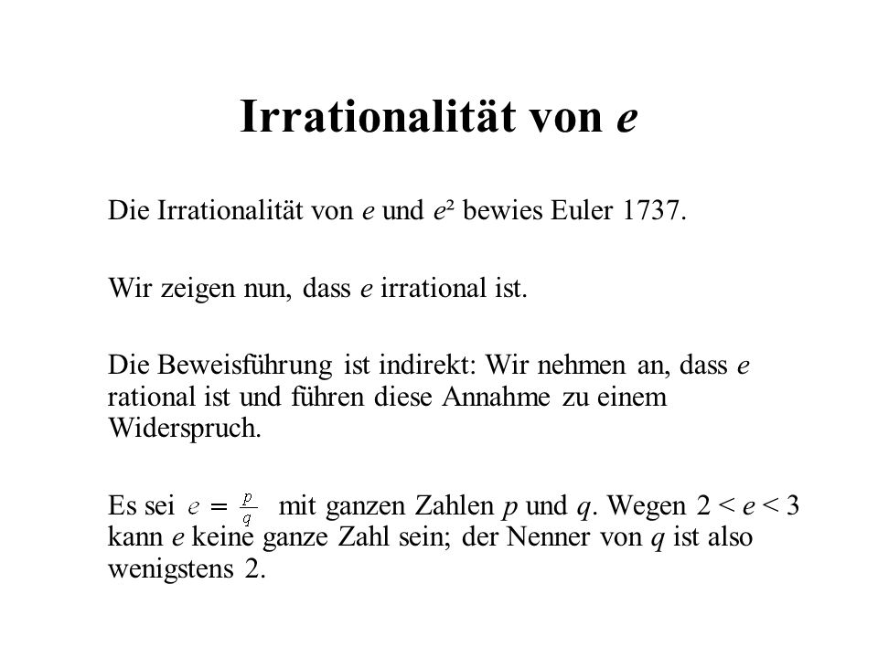 Irrationalität von e Die Irrationalität von e und e² bewies Euler 1737. Wir zeigen nun, dass e irrational ist.
