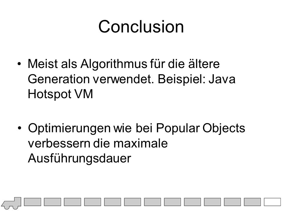 Conclusion Meist als Algorithmus für die ältere Generation verwendet. Beispiel: Java Hotspot VM.