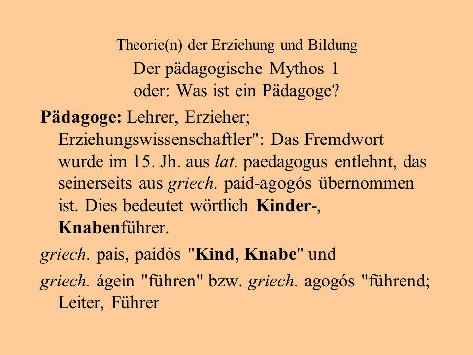 Theorie(n) der Erziehung und Bildung Der pädagogische Mythos 1 oder: Was ist ein Pädagoge