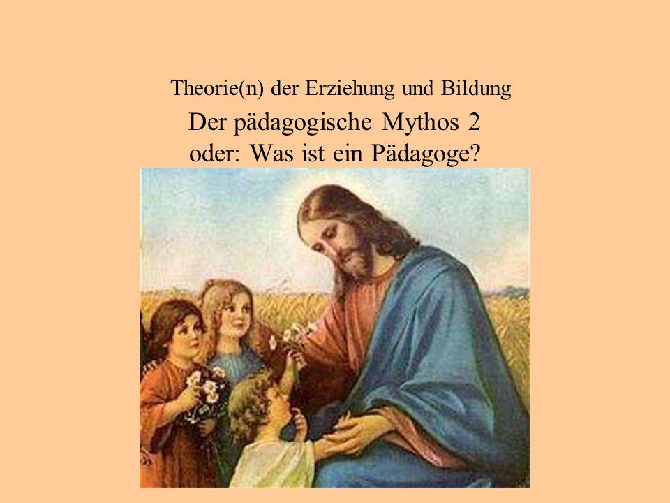 Theorie(n) der Erziehung und Bildung Der pädagogische Mythos 2 oder: Was ist ein Pädagoge