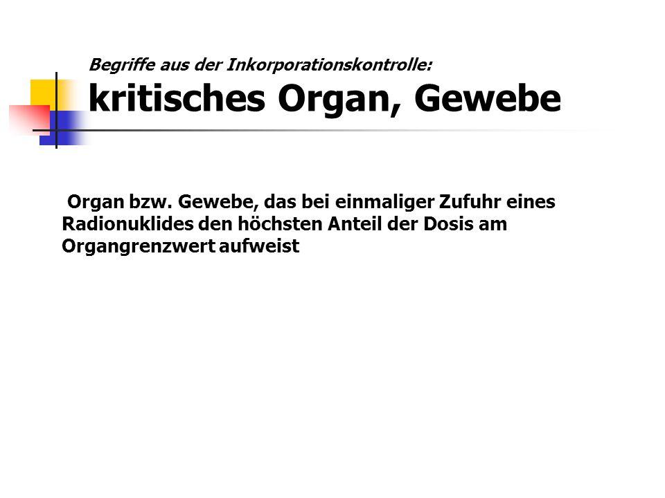Begriffe aus der Inkorporationskontrolle: kritisches Organ, Gewebe