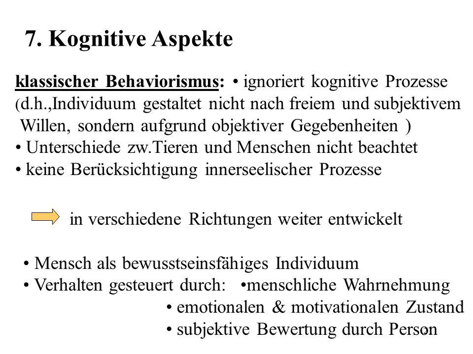 7. Kognitive Aspekte klassischer Behaviorismus: • ignoriert kognitive Prozesse. (d.h.,Individuum gestaltet nicht nach freiem und subjektivem.