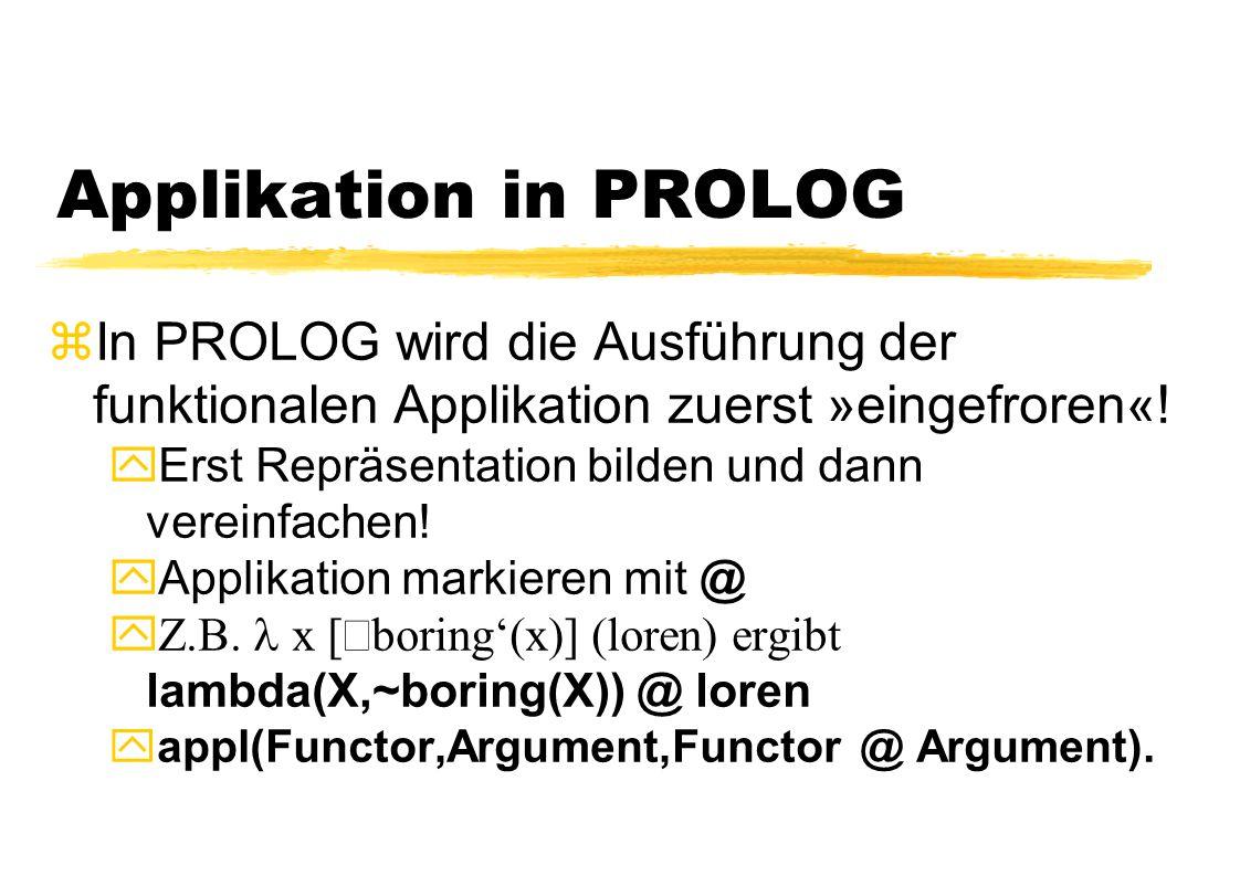 Applikation in PROLOG In PROLOG wird die Ausführung der funktionalen Applikation zuerst »eingefroren«!