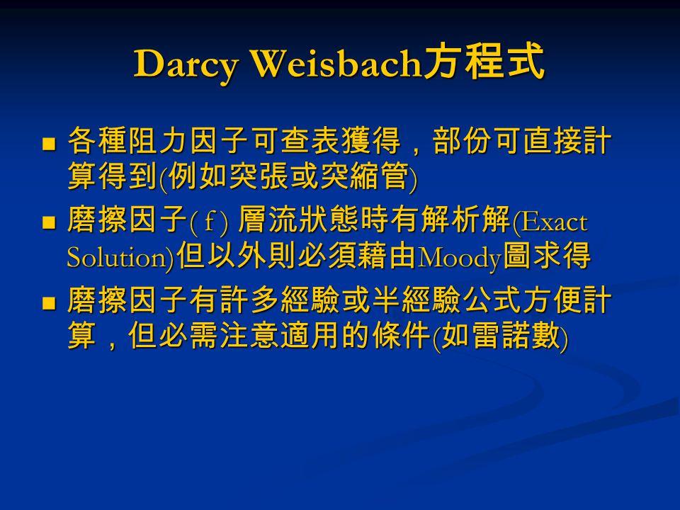 Darcy Weisbach方程式 各種阻力因子可查表獲得,部份可直接計算得到(例如突張或突縮管)